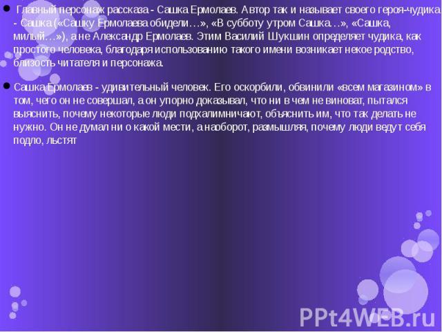 Главный персонаж рассказа - Сашка Ермолаев. Автор так и называет своего героя-чудика - Сашка («Сашку Ермолаева обидели…», «В субботу утром Сашка…», «Сашка, милый…»), а не Александр Ермолаев. Этим Василий Шукшин определяет чудика, как простого челов…