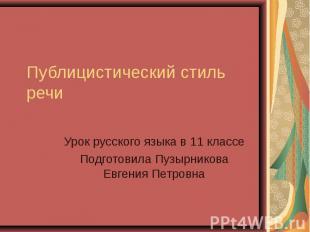 Публицистический стиль речи Урок русского языка в 11 классеПодготовила Пузырнико