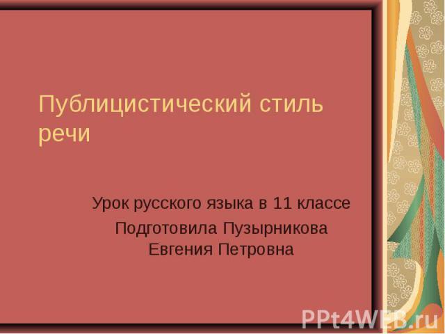 Публицистический стиль речи Урок русского языка в 11 классеПодготовила Пузырникова Евгения Петровна