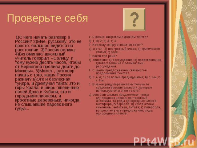 Проверьте себя 1)С чего начать разговор о России? 2)Мне, русскому, это не просто: большое видится на расстоянии. 3)Россия велика. 4)Вспоминаю, школьный учитель говорил: «Солнцу, и тому нужно десять часов, чтобы от Берингова пролива дойти до Москвы».…