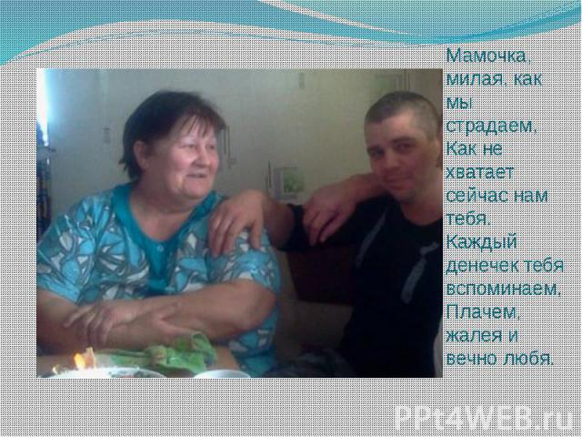 Мамочка, милая, как мы страдаем, Как не хватает сейчас нам тебя. Каждый денечек тебя вспоминаем, Плачем, жалея и вечно любя.