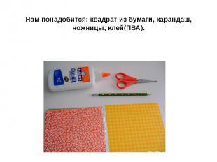Нам понадобится: квадрат из бумаги, карандаш, ножницы, клей(ПВА).