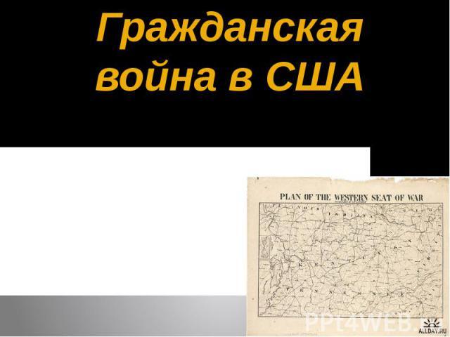 Гражданская война в США Гражданская война1861—1865 годовмежду соединением 20 нерабовладельческих штатов и 4 рабовладельческих штатовСеверас 11 рабовладельческими штатамиЮга.
