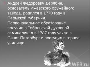 Андрей Федорович Дерябин, основатель Ижевского оружейного завода, родился в 1770
