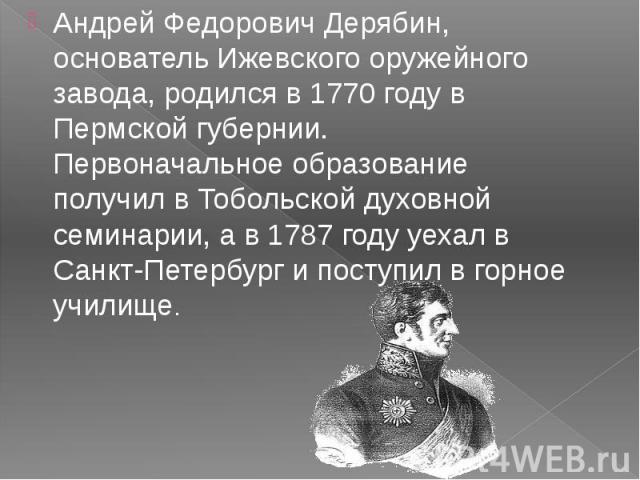 Андрей Федорович Дерябин, основатель Ижевского оружейного завода, родился в 1770 году в Пермской губернии. Первоначальное образование получил в Тобольской духовной семинарии, а в 1787 году уехал в Санкт-Петербург и поступил в горное училище. Андрей …