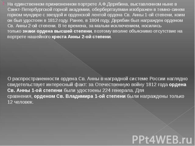 На единственном прижизненном портрете А.Ф.Дерябина, выставленном ныне в Санкт-Петербургской горной академии, оберберггаупман изображен в темно-синем горном мундире с звездой и орденской лентой ордена Св. Анны 1-ой степени, коим он был удостоен в 181…