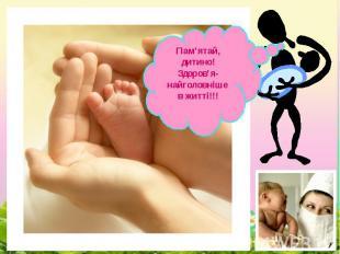 Пам'ятай, дитино!Здоров'я- найголовніше в житті!!!