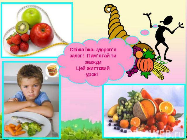 Свіжа їжа- здоров'я залог! Пам'ятай ти завждиЦей життєвий урок!