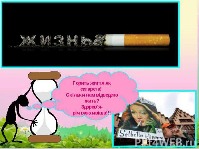 Горить життя як сигарета! Скільки нам відведено жить?Здоров'я-річ важливіша!!!