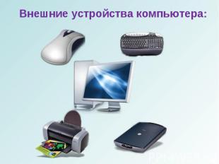 Внешние устройства компьютера:Внешние устройства компьютера: