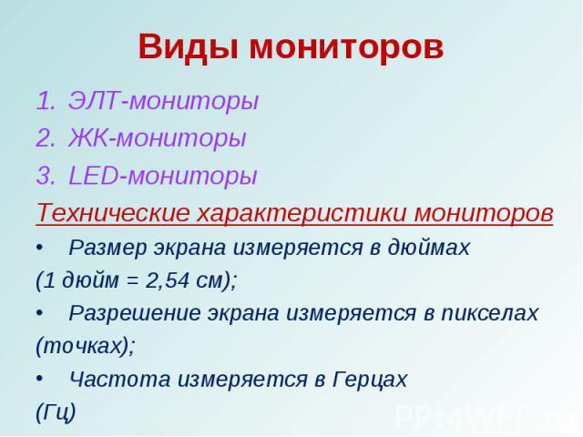 ЭЛТ-мониторыЭЛТ-мониторыЖК-мониторыLED-мониторыТехнические характеристики мониторовРазмер экрана измеряется в дюймах (1 дюйм = 2,54 см);Разрешение экрана измеряется в пикселах(точках);Частота измеряется в Герцах (Гц)