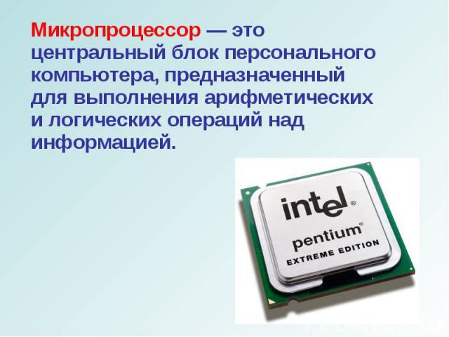 Микропроцессор — это центральный блок персонального компьютера, предназначенный для выполнения арифметических и логических операций над информацией.Микропроцессор — это центральный блок персонального компьютера, предназначенный для выполнения арифме…