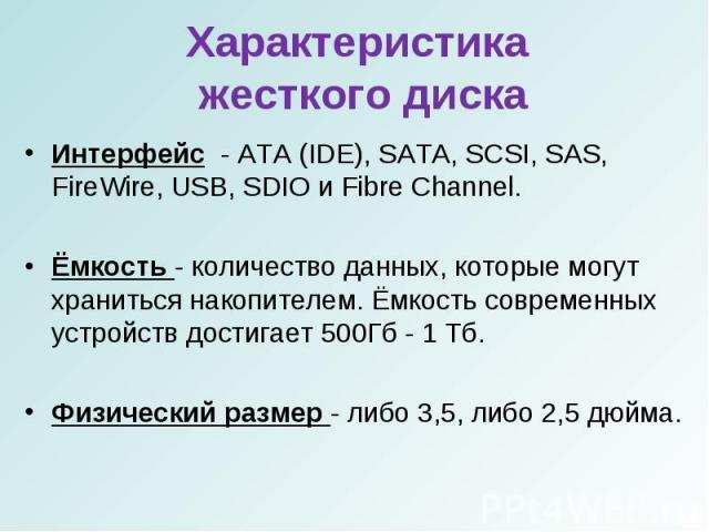 Интерфейс - ATA (IDE), SATA, SCSI, SAS, FireWire, USB, SDIO и Fibre Channel.Интерфейс - ATA (IDE), SATA, SCSI, SAS, FireWire, USB, SDIO и Fibre Channel.Ёмкость - количество данных, которые могут храниться накопителем. Ёмкость современных устройств д…