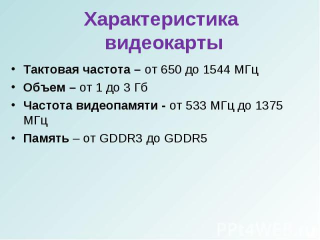 Тактовая частота – от 650 до 1544 МГцТактовая частота – от 650 до 1544 МГцОбъем – от 1 до 3 ГбЧастота видеопамяти - от 533 МГц до 1375 МГцПамять – от GDDR3 до GDDR5