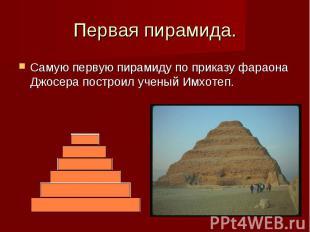 Первая пирамида. Самую первую пирамиду по приказу фараона Джосера построил учены