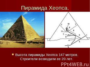 Пирамида Хеопса. Высота пирамиды Хеопса 147 метров. Строители возводили ее 20 ле