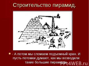 Строительство пирамид. - А потом мы сломаем подъемный кран. И пусть потомки дума