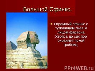 Большой Сфинкс. Огромный сфинкс с туловищем льва и лицом фараона Хеопса до сих п
