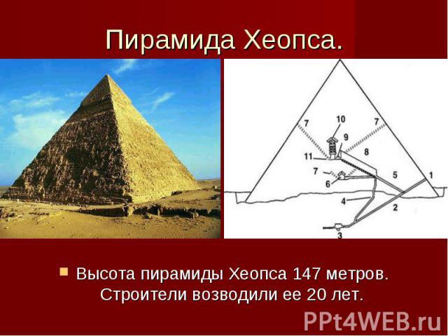 Пирамида Хеопса. Высота пирамиды Хеопса 147 метров. Строители возводили ее 20 лет.