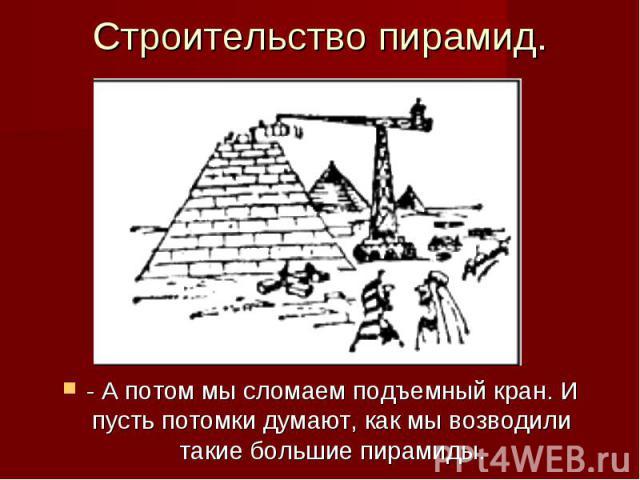 Строительство пирамид. - А потом мы сломаем подъемный кран. И пусть потомки думают, как мы возводили такие большие пирамиды.