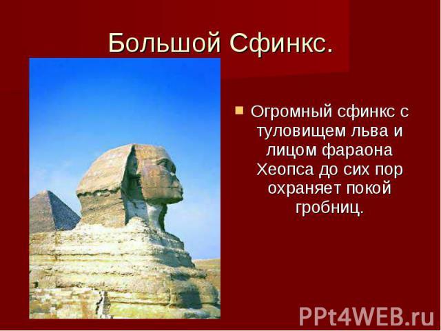 Большой Сфинкс. Огромный сфинкс с туловищем льва и лицом фараона Хеопса до сих пор охраняет покой гробниц.