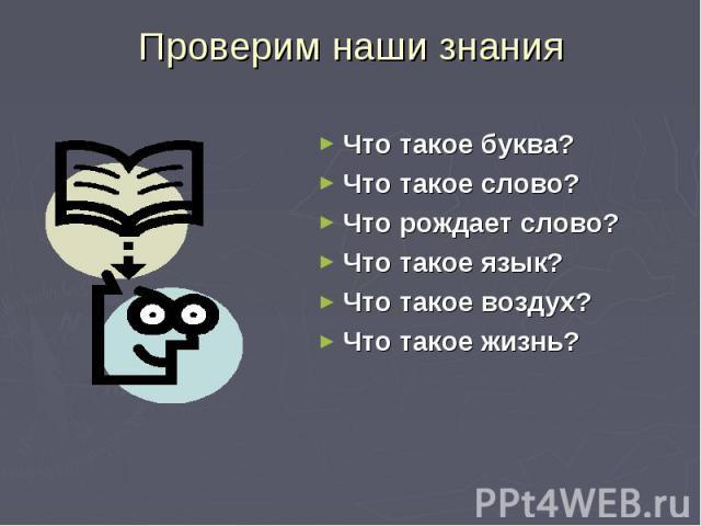 Что такое буква? Что такое буква? Что такое слово? Что рождает слово? Что такое язык? Что такое воздух? Что такое жизнь?