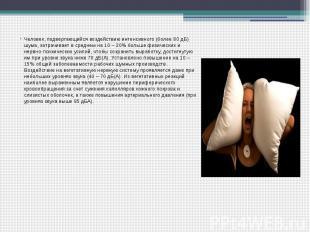 Человек, подвергающийся воздействию интенсивного (более 80 дБ) шума, затрачивает
