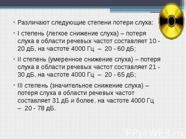 Различают следующие степени потери слуха: Различают следующие степени потери слуха: I степень (легкое снижение слуха) – потеря слуха в области речевых частот составляет 10 - 20 дБ, на частоте 4000 Гц – 20 - 60 дБ;  II с…