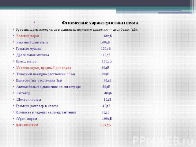 Физические характеристики шума Уровень шума измеряется в единицах звукового давления — децибелах (дБ); Болевой порог 160дБ Ракетный двигатель 140дБ Громкая музыка 120дБ Дробильная машина 110дБ Пресс, метро 100дБ Уровень шума, вредный для слуха 90дБ …
