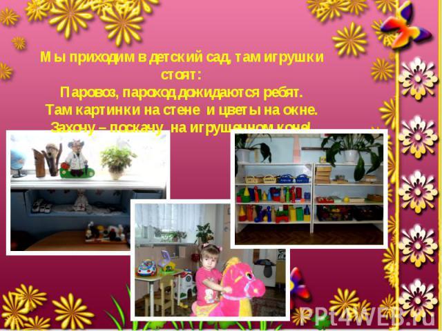 Мы приходим в детский сад, там игрушки стоят: Паровоз, пароход дожидаются ребят. Там картинки на стене и цветы на окне. Захочу – поскачу на игрушечном коне!