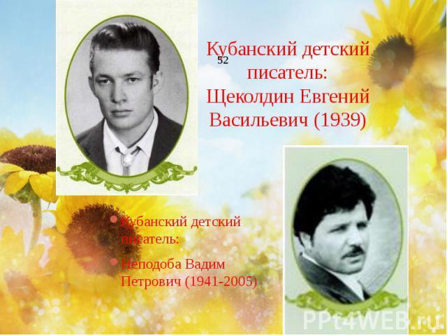 Кубанский детский писатель: Щеколдин Евгений Васильевич (1939) Кубанский детский писатель: Неподоба Вадим Петрович (1941-2005)