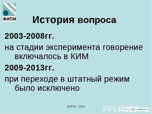 2003-2008гг. 2003-2008гг. на стадии эксперимента говорение включалось в КИМ 2009-2013гг. при переходе в штатный режим было исключено