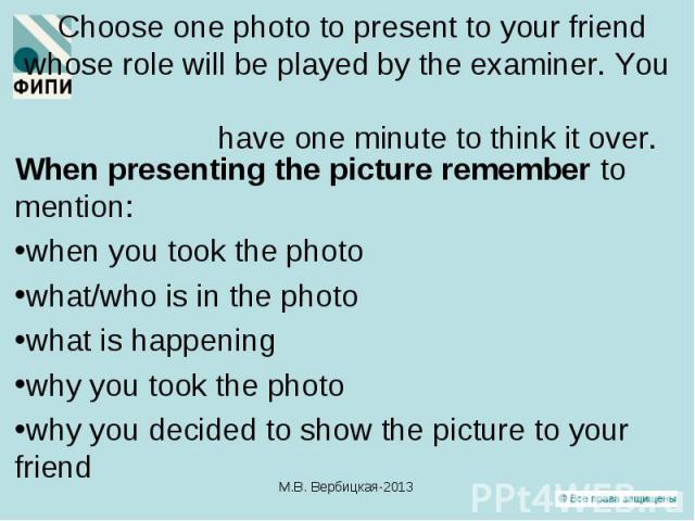 When presenting the picture remember to mention: When presenting the picture remember to mention: when you took the photo what/who is in the photo what is happening why you took the photo why you decided to show the picture to your friend