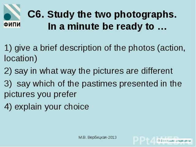 1) give a brief description of the photos (action, location) 1) give a brief description of the photos (action, location) 2) say in what way the pictures are different 3) say which of the pastimes presented in the pictures you prefer 4) explain your…
