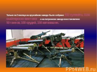 Только за 2 месяца на оружейном заводе было собрано 432 пулемёта, 1156 снайперск