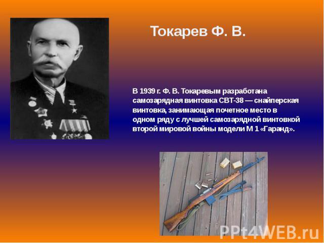 В 1939 г. Ф. В. Токаревым разработана самозарядная винтовка СВТ-38 — снайперская винтовка, занимающая почетное место в одном ряду с лучшей самозарядной винтовкой второй мировой войны модели М 1 «Гаранд».