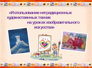 «Использование нетрадиционных художественных техник на уроках изобразительного и