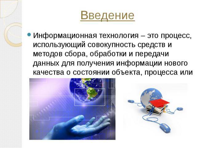 Информационная технология – это процесс, использующий совокупность средств и методов сбора, обработки и передачи данных для получения информации нового качества о состоянии объекта, процесса или явления. Информационная технология – это процесс, испо…