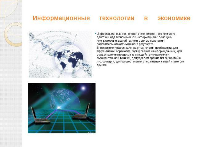 Информационные технологии в экономике Информационные технологии в экономике – это комплекс действий над экономической информацией с помощью компьютеров и другой техники с целью получения положительного оптимального результата. В экономике информацио…