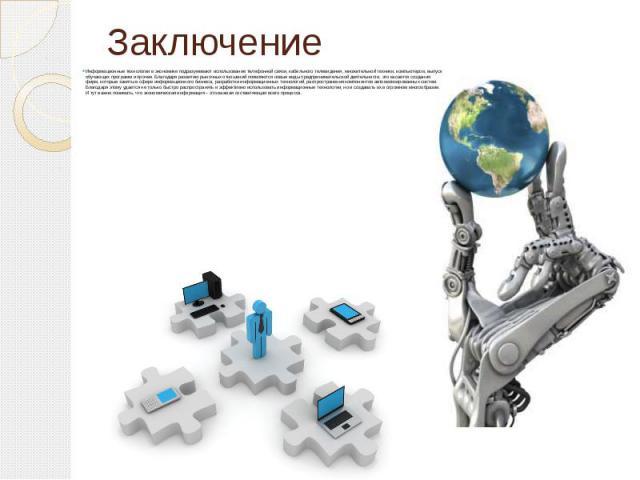 Заключение Информационные технологии в экономике подразумевают использование телефонной связи, кабельного телевидения, множительной техники, компьютеров, выпуск обучающих программ и прочее. Благодаря развитию рыночных отношений появляются новые виды…