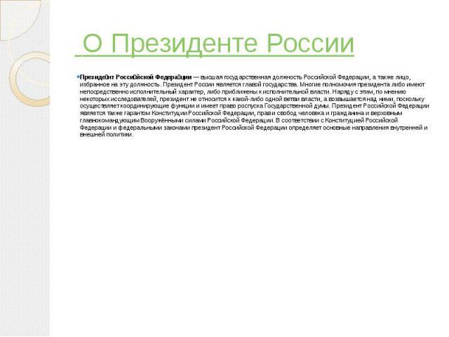 О Президенте России Президе нт Росси йской Федера ции— высшаягосударственная должностьРоссийской Федерации, а также лицо, избранное на эту должность.ПрезидентРоссии являетсяглавой государства. Многие полномочия пр…