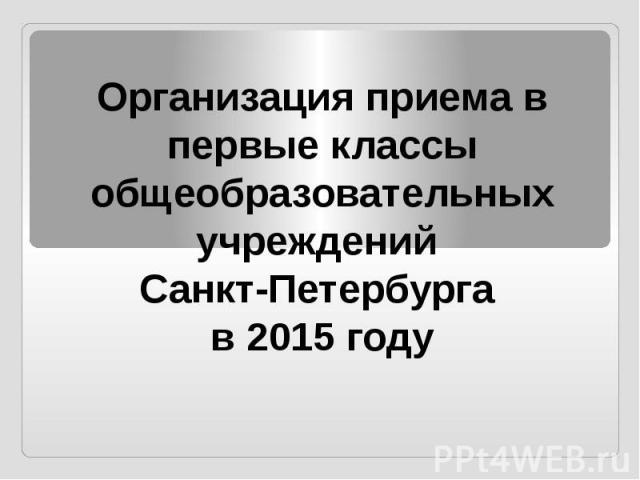 Организация приема в первые классы общеобразовательных учреждений Санкт-Петербурга в 2015 году