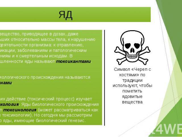 ЯД Яд — вещество, приводящее в дозах, даже небольших относительно массы тела, к нарушению жизнедеятельности организма: к отравлению, интоксикации, заболеваниям и патологическим состояниям и к смертельным исходам. В промышленности яды называют токсик…