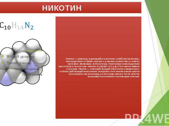 НИКОТИН Никотин— алкалоид, содержащийся в растениях семейства паслёновых, преимущественно в табаке, махорке и, в меньших количествах, в томатах, картофеле, баклажанах, зелёном перце. Никотиновые алкалоиды также присутствуют в листьях коки. Ник…