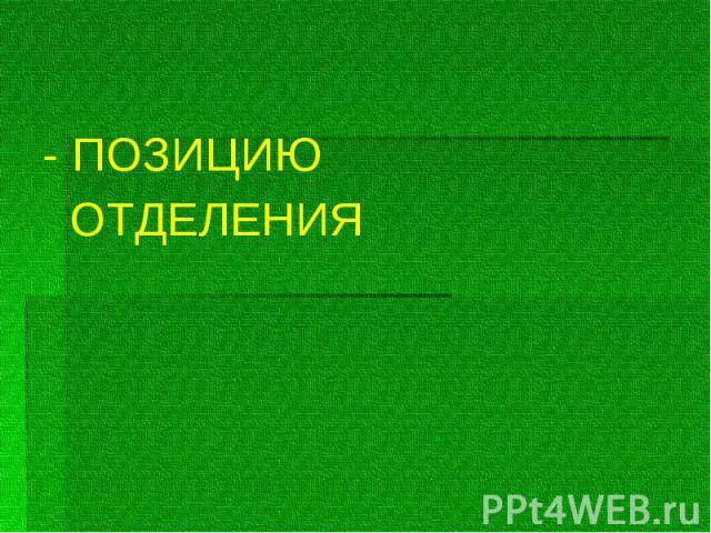 - ПОЗИЦИЮ - ПОЗИЦИЮ ОТДЕЛЕНИЯ