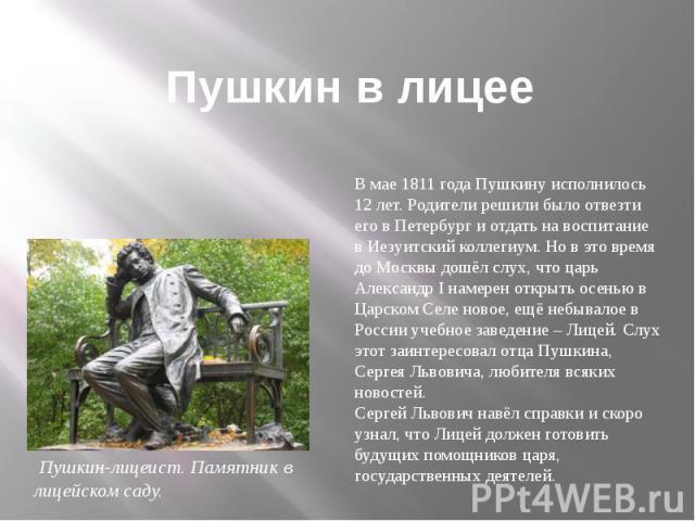 Пушкин в лицееВ мае 1811 года Пушкину исполнилось 12 лет. Родители решили было отвезти его в Петербург и отдать на воспитание в Иезуитский коллегиум. Но в это время до Москвы дошёл слух, что царь Александр I намерен открыть осенью в Царском Селе нов…