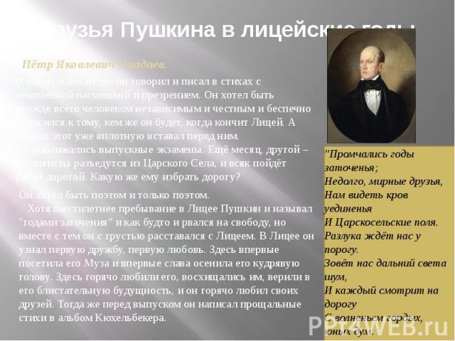 Друзья Пушкина в лицейские годыПётр Яковлевич Чаадаев.О чинах и богатстве он говорил и писал в стихах с неизменной насмешкой и презрением. Он хотел быть прежде всего человеком независимым и честным и беспечно относился к тому, кем же он будет, когд…