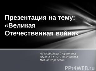 Презентация на тему: «Великая Отечественная война» Подготовила Студентка группы