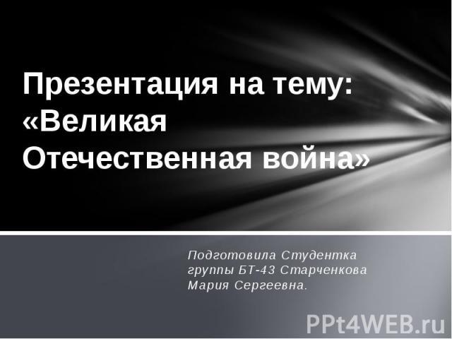 Презентация на тему: «Великая Отечественная война» Подготовила Студентка группы БТ-43 Старченкова Мария Сергеевна.