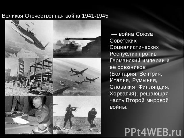 Великая Отечественная война 1941-1945 — война Союза Советских Социалистических Республик против Германский империи и её союзников (Болгария, Венгрия, Италия, Румыния, Словакия, Финляндия, Хорватия); решающая часть Второй мировой войны.